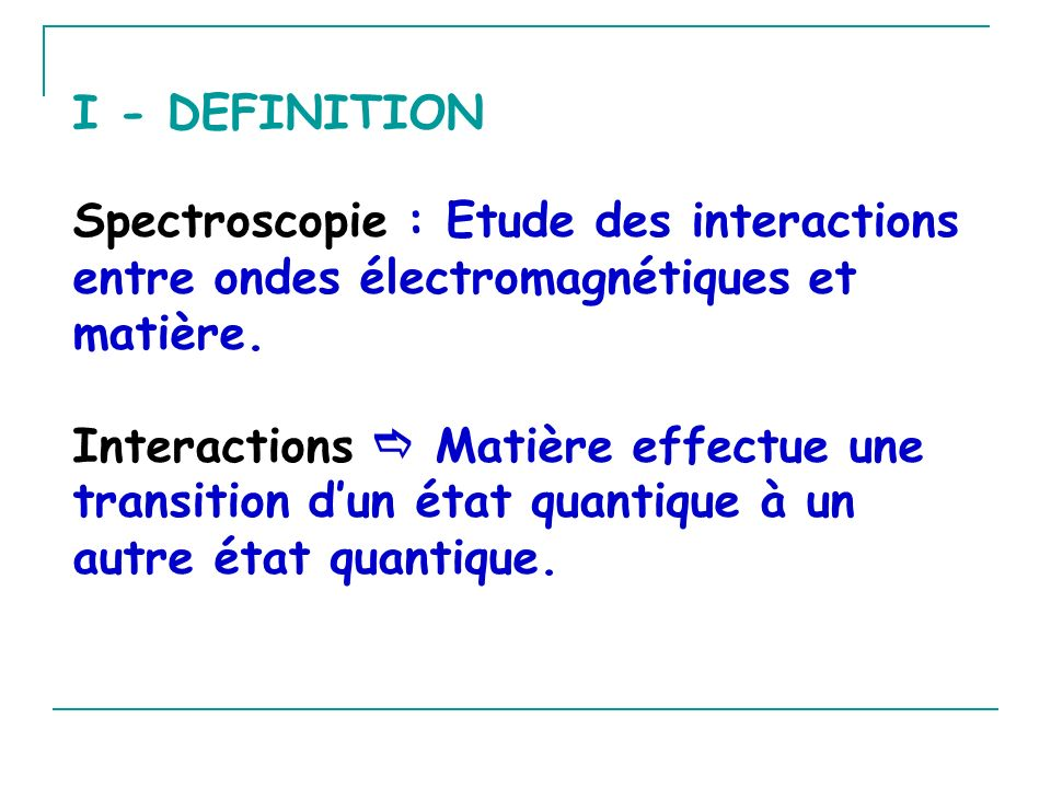 Spectroscopie : Etude des interactions entre ondes électromagnétiques et matière. Interactions Matière effectue une transition dun état quantique à un