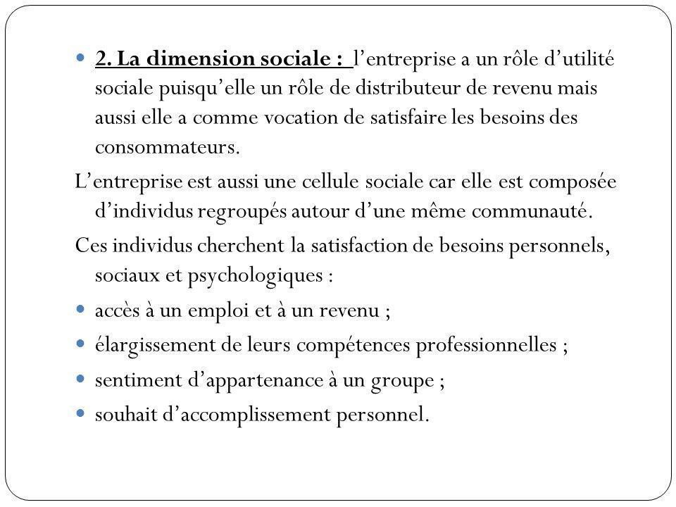 2. La dimension sociale : lentreprise a un rôle dutilité sociale puisquelle un rôle de distributeur de revenu mais aussi elle a comme vocation de sati