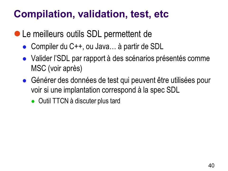 40 Compilation, validation, test, etc Le meilleurs outils SDL permettent de Compiler du C++, ou Java… à partir de SDL Valider lSDL par rapport à des scénarios présentés comme MSC (voir après) Générer des données de test qui peuvent être utilisées pour voir si une implantation correspond à la spec SDL Outil TTCN à discuter plus tard