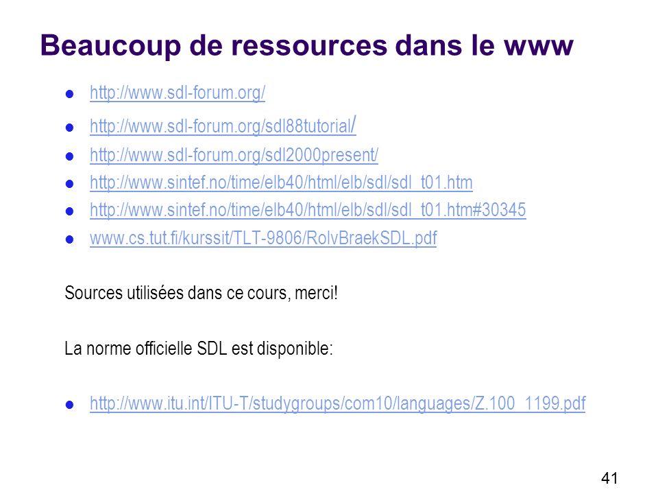 41 Beaucoup de ressources dans le www http://www.sdl-forum.org/ http://www.sdl-forum.org/sdl88tutorial / http://www.sdl-forum.org/sdl88tutorial / http://www.sdl-forum.org/sdl2000present/ http://www.sintef.no/time/elb40/html/elb/sdl/sdl_t01.htm http://www.sintef.no/time/elb40/html/elb/sdl/sdl_t01.htm#30345 www.cs.tut.fi/kurssit/TLT-9806/RolvBraekSDL.pdf Sources utilisées dans ce cours, merci.