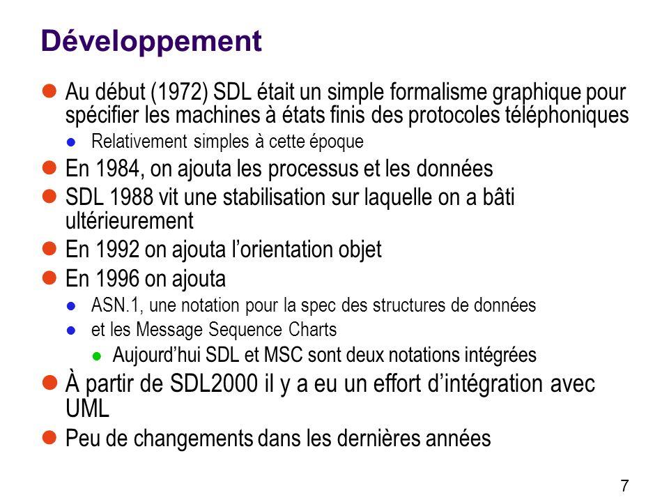 7 Développement Au début (1972) SDL était un simple formalisme graphique pour spécifier les machines à états finis des protocoles téléphoniques Relativement simples à cette époque En 1984, on ajouta les processus et les données SDL 1988 vit une stabilisation sur laquelle on a bâti ultérieurement En 1992 on ajouta lorientation objet En 1996 on ajouta ASN.1, une notation pour la spec des structures de données et les Message Sequence Charts Aujourdhui SDL et MSC sont deux notations intégrées À partir de SDL2000 il y a eu un effort dintégration avec UML Peu de changements dans les dernières années