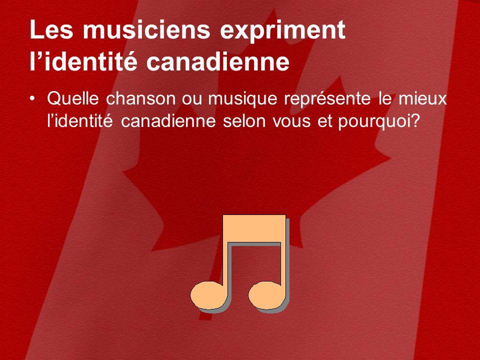 Les musiciens expriment lidentité canadienne Quelle chanson ou musique représente le mieux lidentité canadienne selon vous et pourquoi?