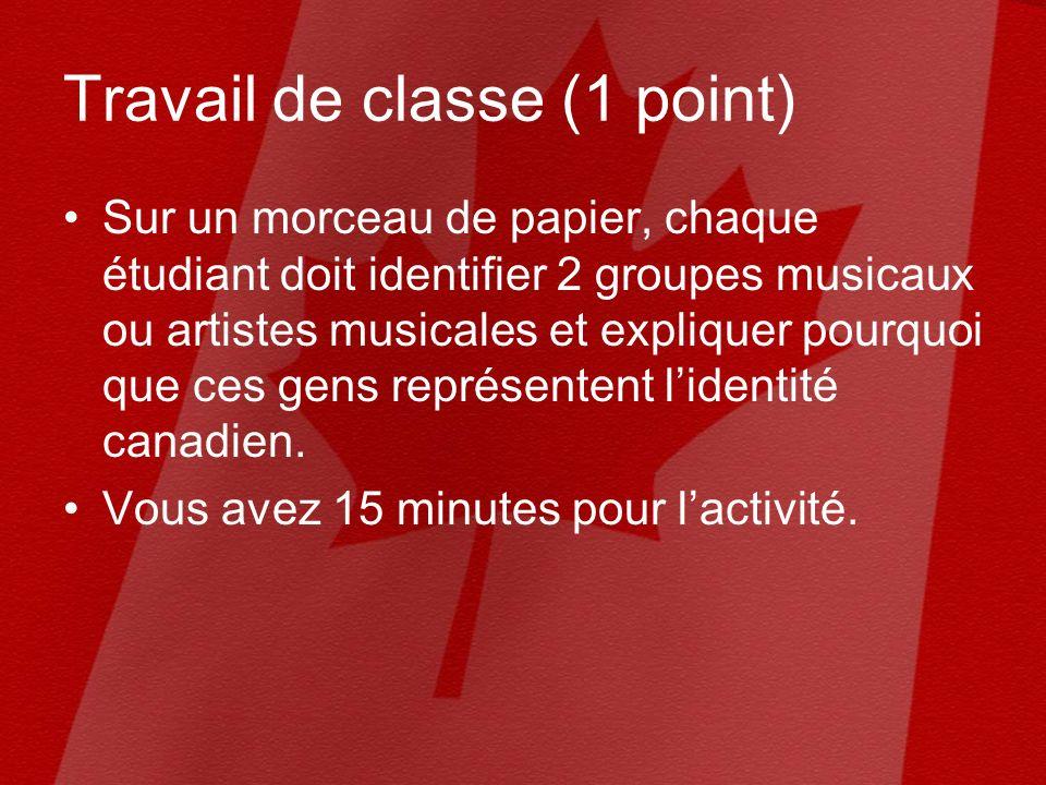 Travail de classe (1 point) Sur un morceau de papier, chaque étudiant doit identifier 2 groupes musicaux ou artistes musicales et expliquer pourquoi que ces gens représentent lidentité canadien.