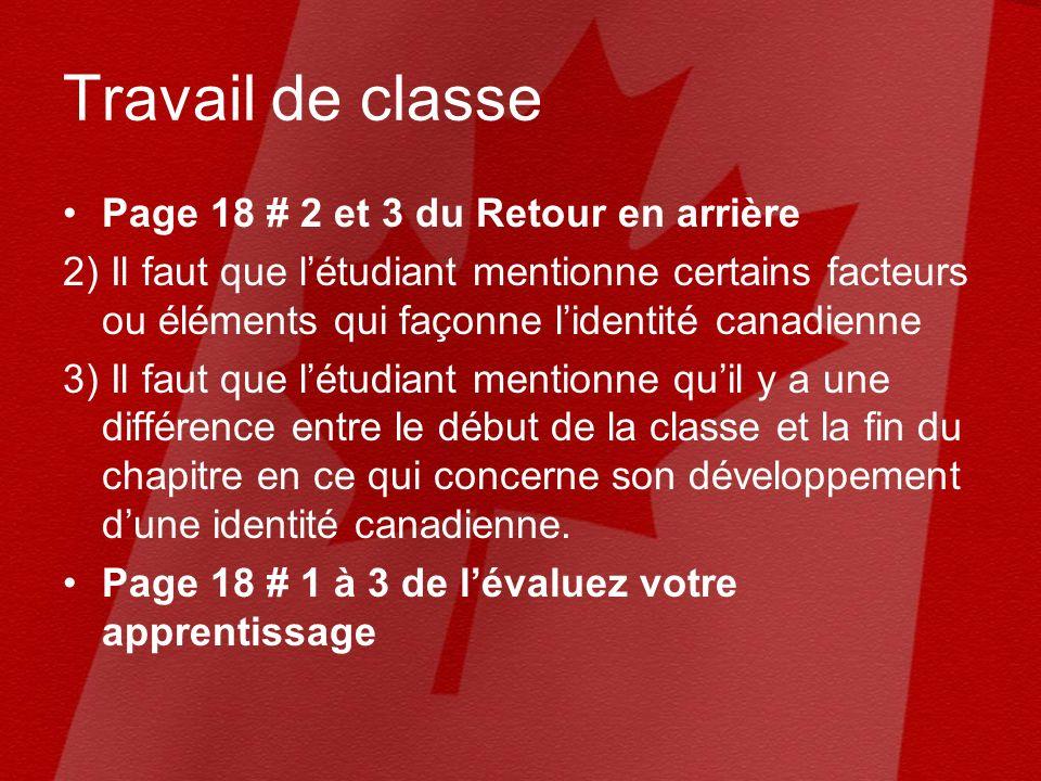 Travail de classe Page 18 # 2 et 3 du Retour en arrière 2) Il faut que létudiant mentionne certains facteurs ou éléments qui façonne lidentité canadienne 3) Il faut que létudiant mentionne quil y a une différence entre le début de la classe et la fin du chapitre en ce qui concerne son développement dune identité canadienne.