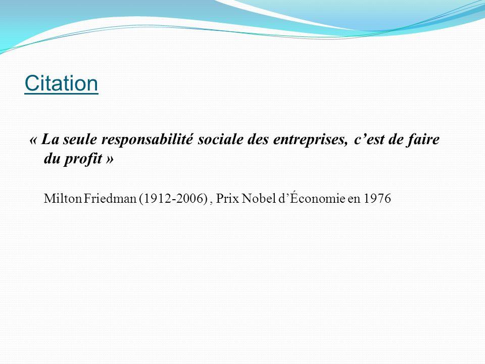 Citation « La seule responsabilité sociale des entreprises, cest de faire du profit » Milton Friedman (1912-2006), Prix Nobel dÉconomie en 1976