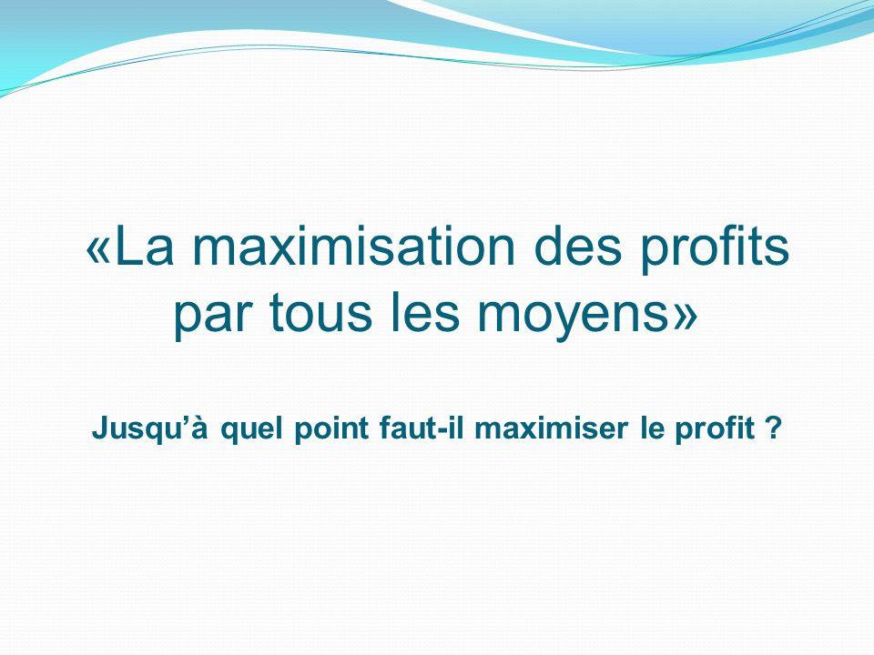 «La maximisation des profits par tous les moyens» Jusquà quel point faut-il maximiser le profit ?