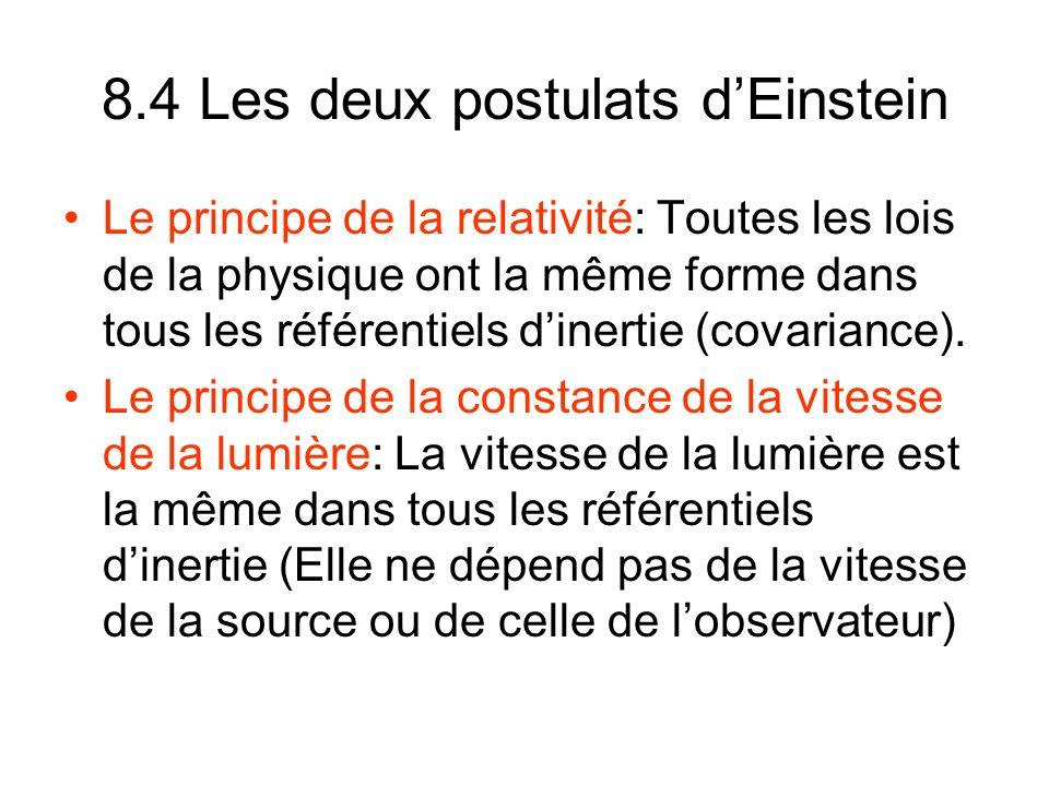 8.4 Les deux postulats dEinstein Le principe de la relativité: Toutes les lois de la physique ont la même forme dans tous les référentiels dinertie (covariance).