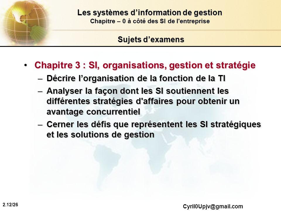 2.12/26 Les systèmes dinformation de gestion Chapitre – 0 à côté des SI de l'entreprise Cyril0Upjv@gmail.com Sujets dexamens Chapitre 3 : SI, organisa