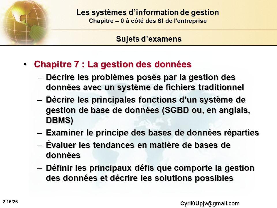 2.16/26 Les systèmes dinformation de gestion Chapitre – 0 à côté des SI de l'entreprise Cyril0Upjv@gmail.com Sujets dexamens Chapitre 7 : La gestion d