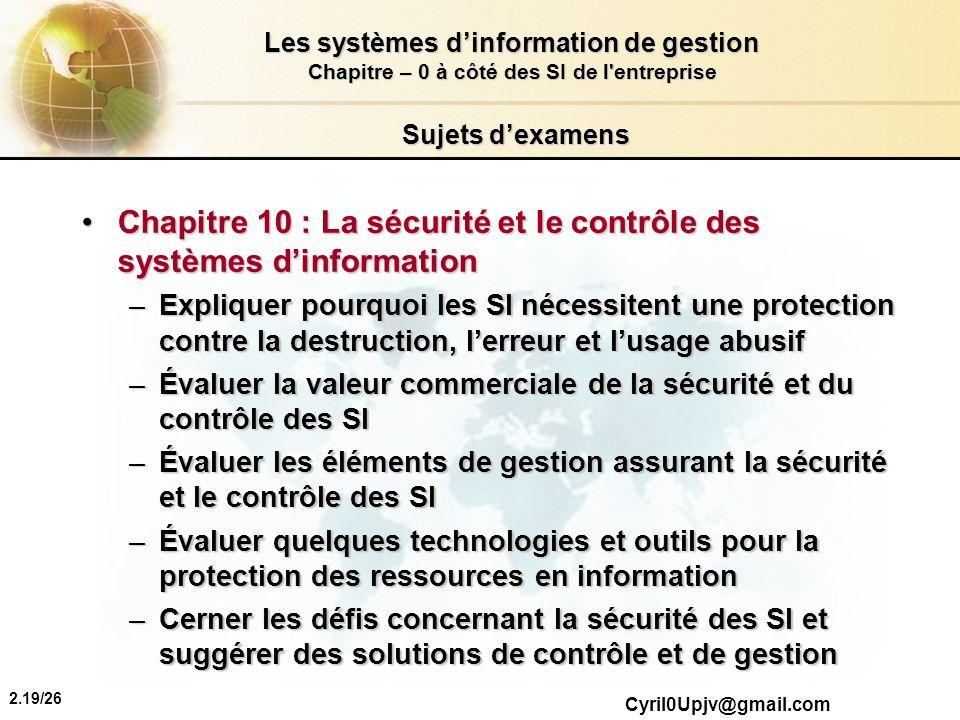 2.19/26 Les systèmes dinformation de gestion Chapitre – 0 à côté des SI de l'entreprise Cyril0Upjv@gmail.com Sujets dexamens Chapitre 10 : La sécurité