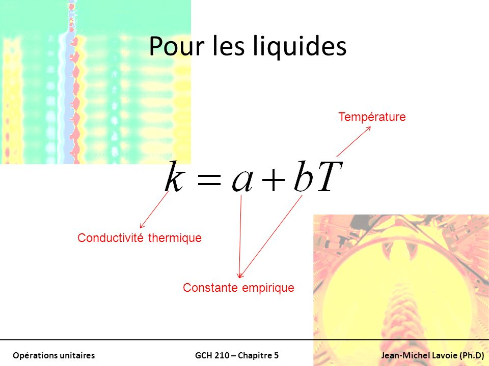 Opérations unitairesGCH 210 – Chapitre 5Jean-Michel Lavoie (Ph.D) Pour les liquides Conductivité thermique Constante empirique Température