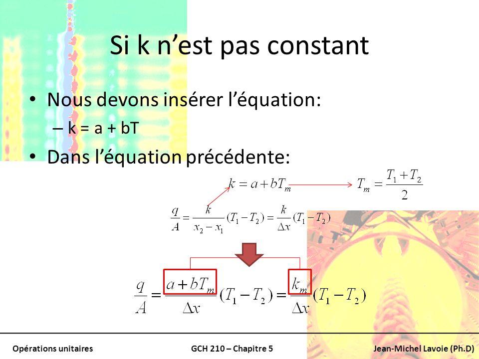 Opérations unitairesGCH 210 – Chapitre 5Jean-Michel Lavoie (Ph.D) Si k nest pas constant Nous devons insérer léquation: – k = a + bT Dans léquation pr