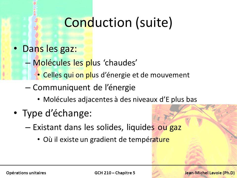 Opérations unitairesGCH 210 – Chapitre 5Jean-Michel Lavoie (Ph.D) Conduction (suite) On peut aussi avoir un transfert dE: – Par transfert des électrons libres Particulièrement important: – Solides métalliques Exemple: – Transfert de chaleur: Parois dun échangeur ou un réfrigérant