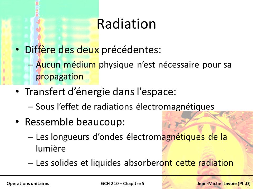 Opérations unitairesGCH 210 – Chapitre 5Jean-Michel Lavoie (Ph.D) Radiation (suite) Les phénomènes de radiation: – Principalement important pour le transfert au travers de lespace et des gaz Exemple important: – Transfert dénergie du soleil vers la terre Aussi: – Cuisson des aliment sous un système de chauffage électrique (comme un four)