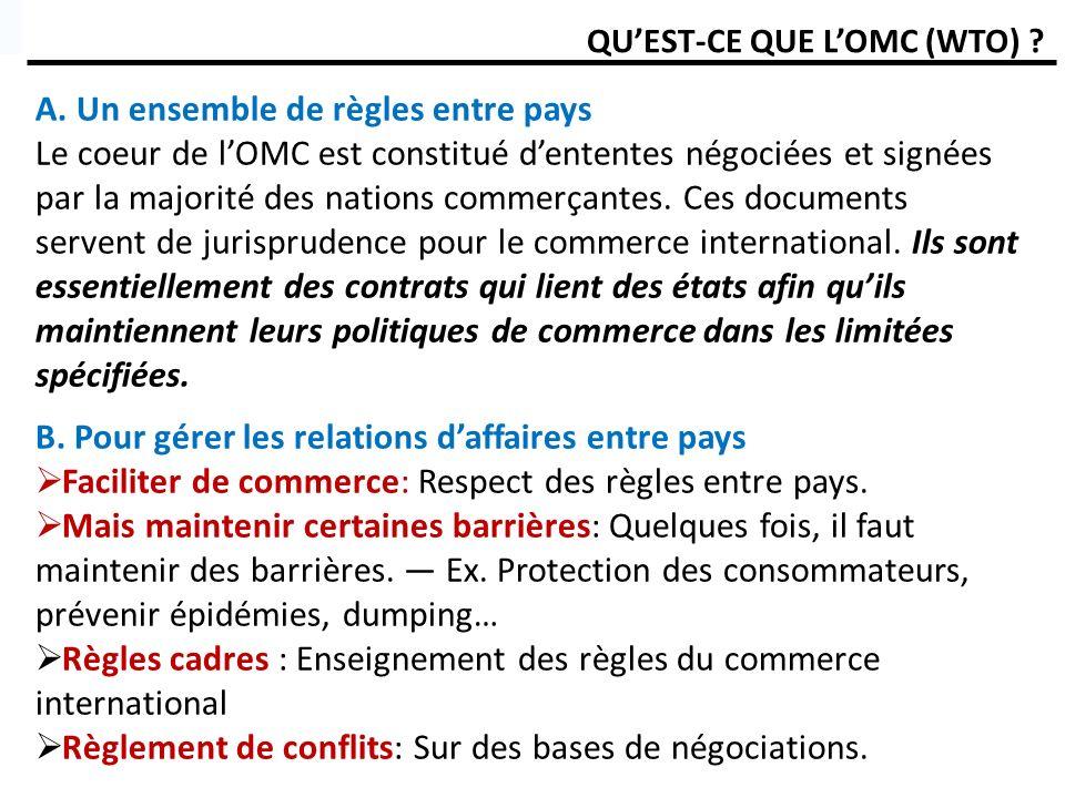 QUEST-CE QUE LOMC (WTO) ? A. Un ensemble de règles entre pays Le coeur de lOMC est constitué dententes négociées et signées par la majorité des nation