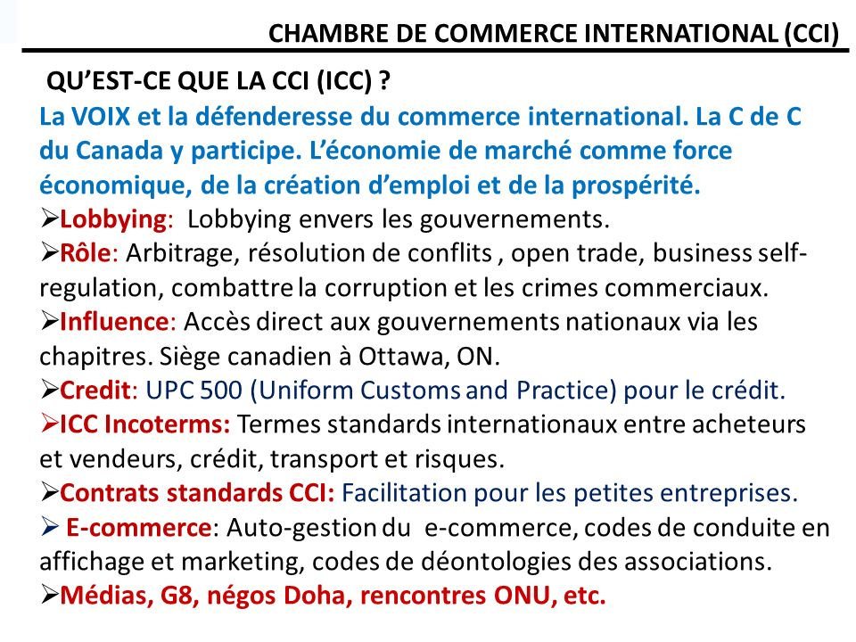 CHAMBRE DE COMMERCE INTERNATIONAL (CCI) QUEST-CE QUE LA CCI (ICC) ? La VOIX et la défenderesse du commerce international. La C de C du Canada y partic
