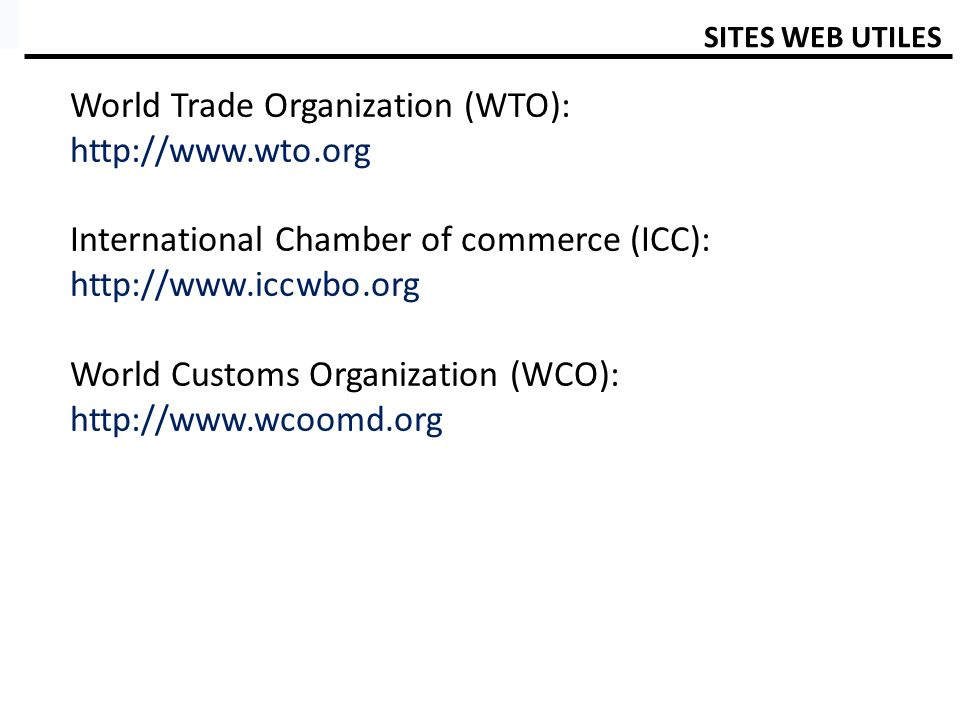 SITES WEB UTILES World Trade Organization (WTO): http://www.wto.org International Chamber of commerce (ICC): http://www.iccwbo.org World Customs Organ