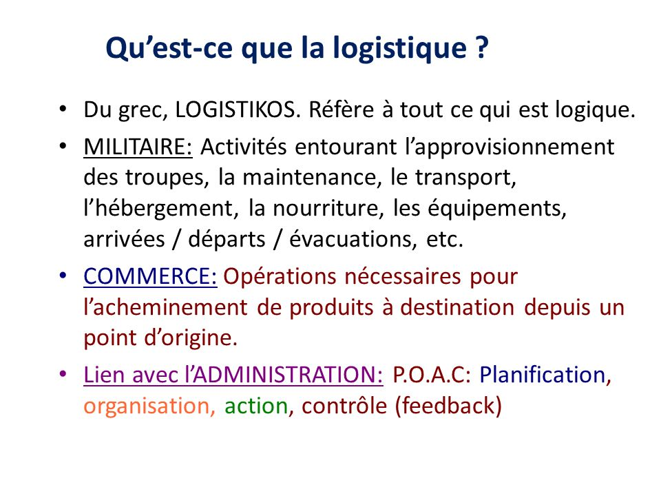 Quest-ce que la logistique ? Du grec, LOGISTIKOS. Réfère à tout ce qui est logique. MILITAIRE: Activités entourant lapprovisionnement des troupes, la