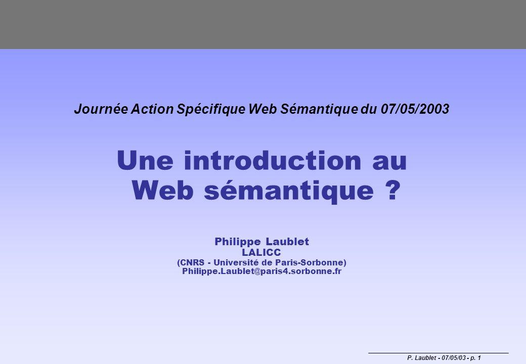 P. Laublet - 07/05/03 - p. 1 Journée Action Spécifique Web Sémantique du 07/05/2003 Une introduction au Web sémantique ? Philippe Laublet LALICC (CNRS