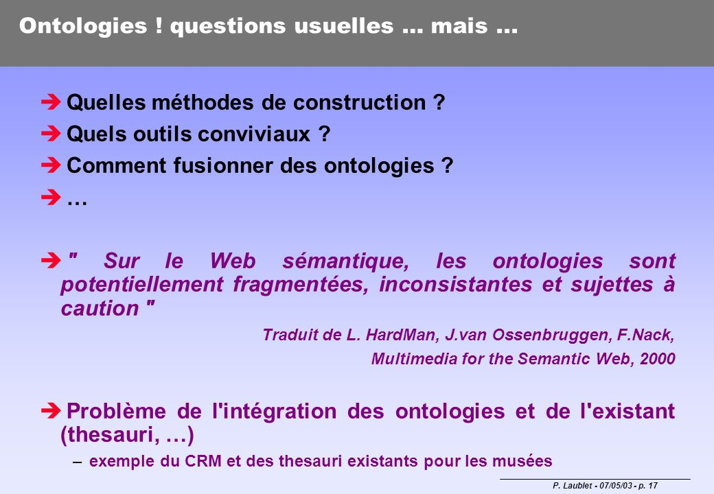 P. Laublet - 07/05/03 - p. 17 Ontologies ! questions usuelles … mais... Quelles méthodes de construction ? Quels outils conviviaux ? Comment fusionner