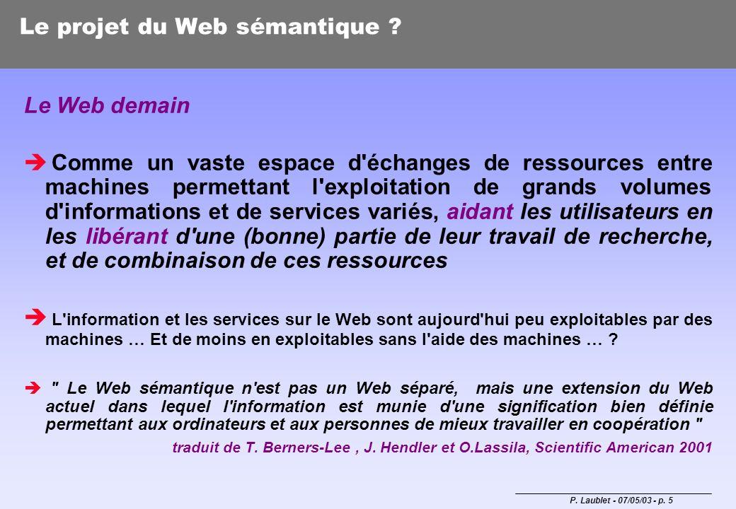 P. Laublet - 07/05/03 - p. 5 Le projet du Web sémantique ? Le Web demain Comme un vaste espace d'échanges de ressources entre machines permettant l'ex