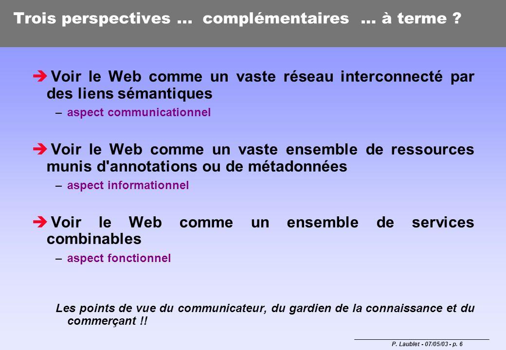 P. Laublet - 07/05/03 - p. 6 Trois perspectives... complémentaires … à terme ? Voir le Web comme un vaste réseau interconnecté par des liens sémantiqu