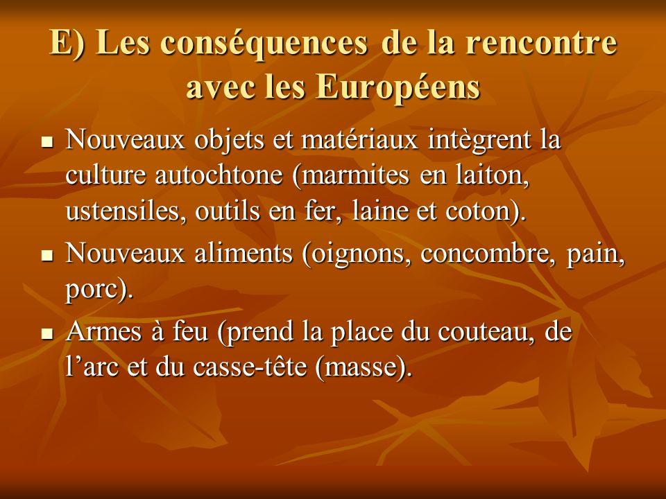 E) Les conséquences de la rencontre avec les Européens Nouveaux objets et matériaux intègrent la culture autochtone (marmites en laiton, ustensiles, o
