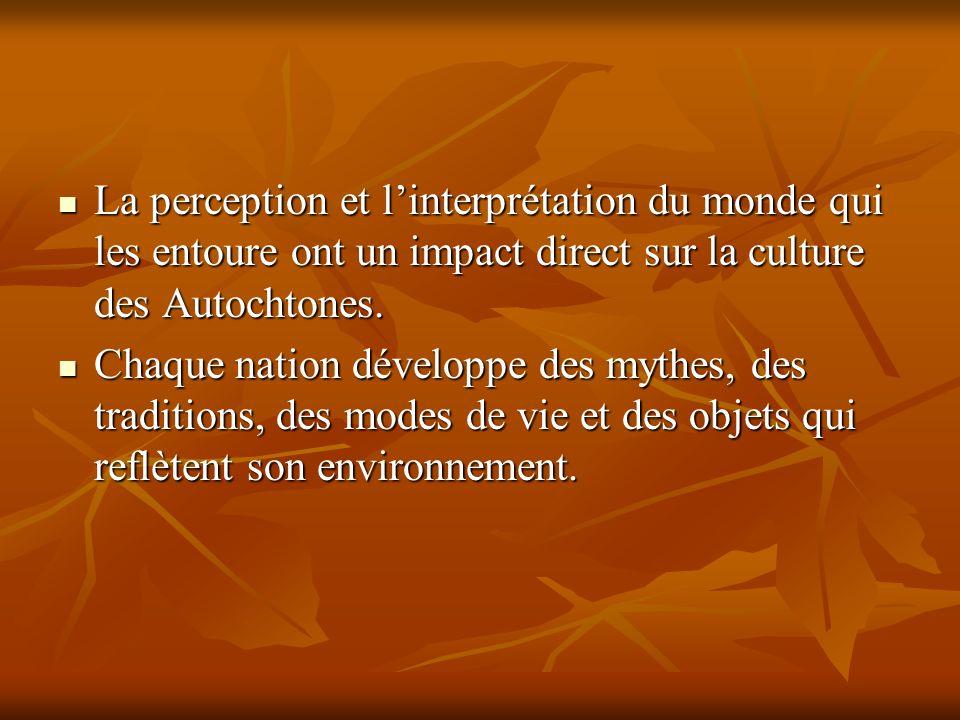 La perception et linterprétation du monde qui les entoure ont un impact direct sur la culture des Autochtones. La perception et linterprétation du mon