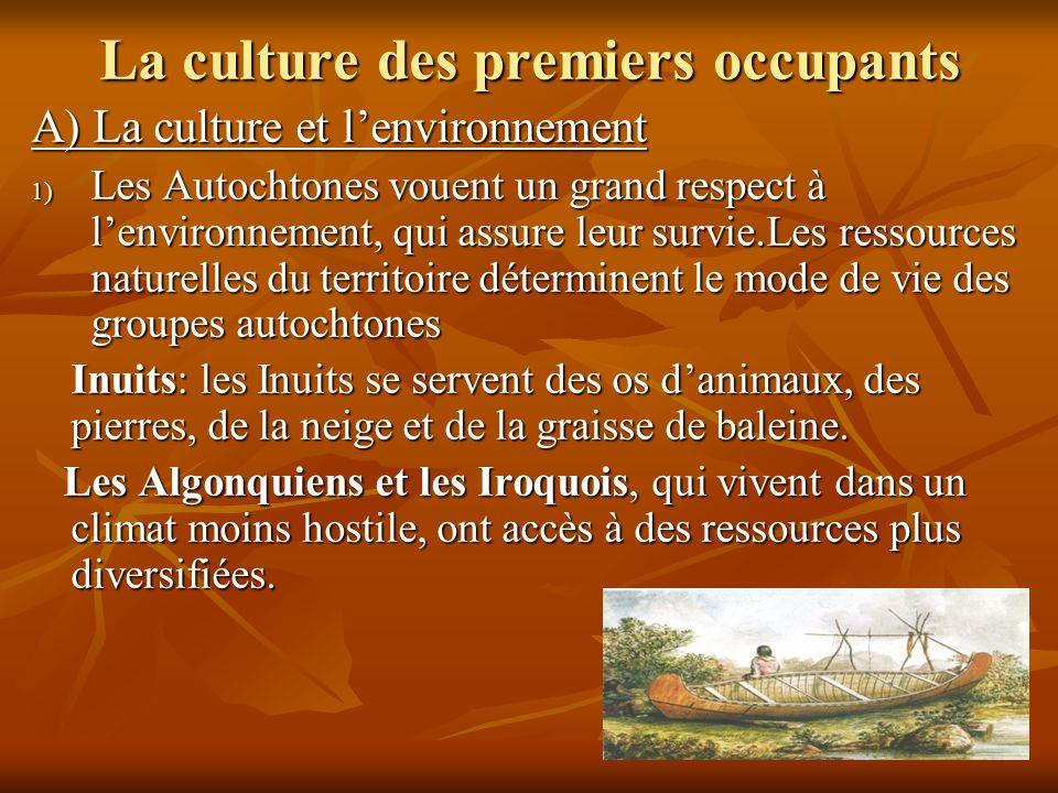 La culture des premiers occupants A) La culture et lenvironnement 1) Les Autochtones vouent un grand respect à lenvironnement, qui assure leur survie.