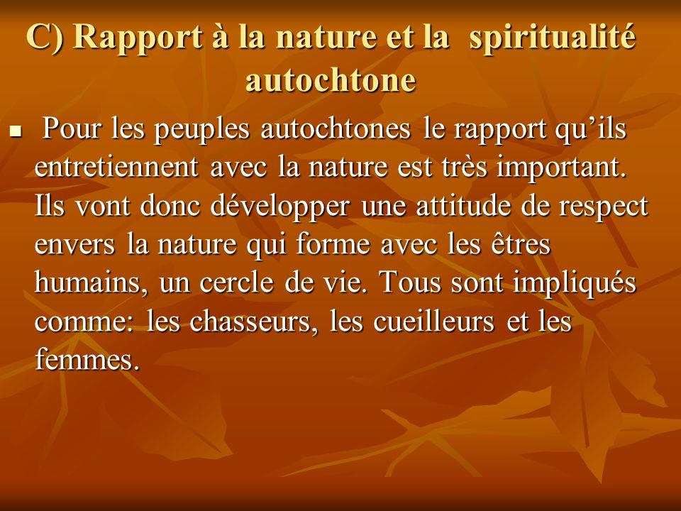 C) Rapport à la nature et la spiritualité autochtone Pour les peuples autochtones le rapport quils entretiennent avec la nature est très important. Il