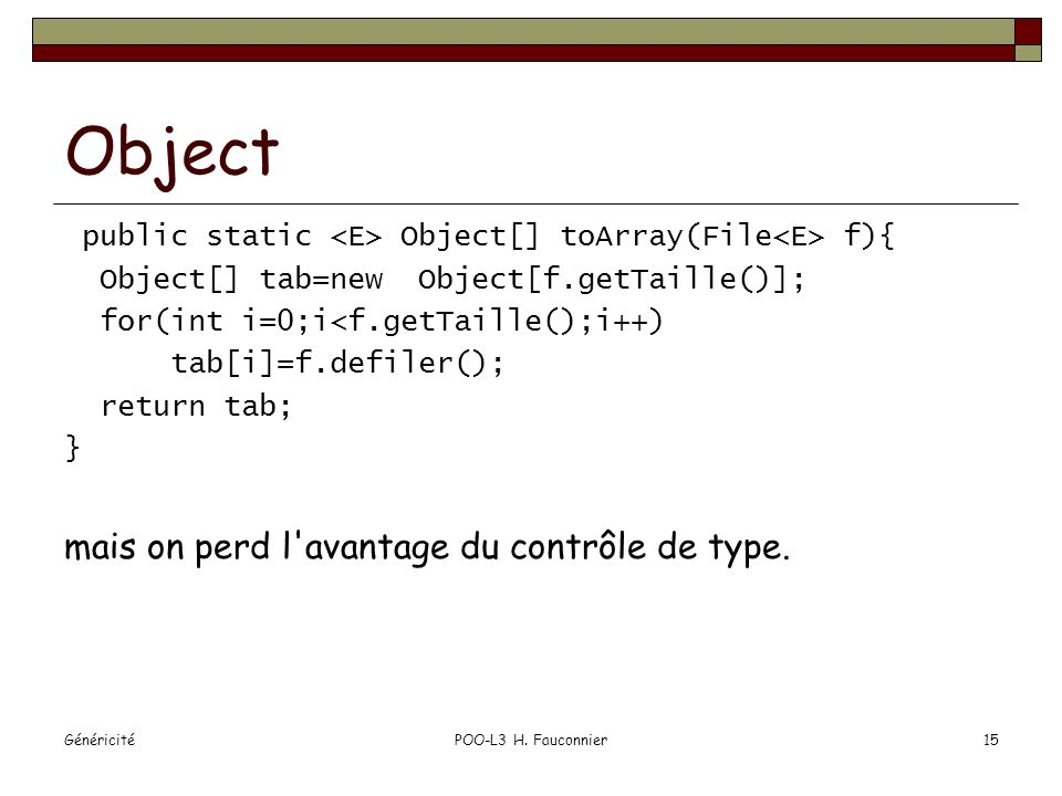 GénéricitéPOO-L3 H. Fauconnier15 Object public static Object[] toArray(File f){ Object[] tab=new Object[f.getTaille()]; for(int i=0;i<f.getTaille();i+