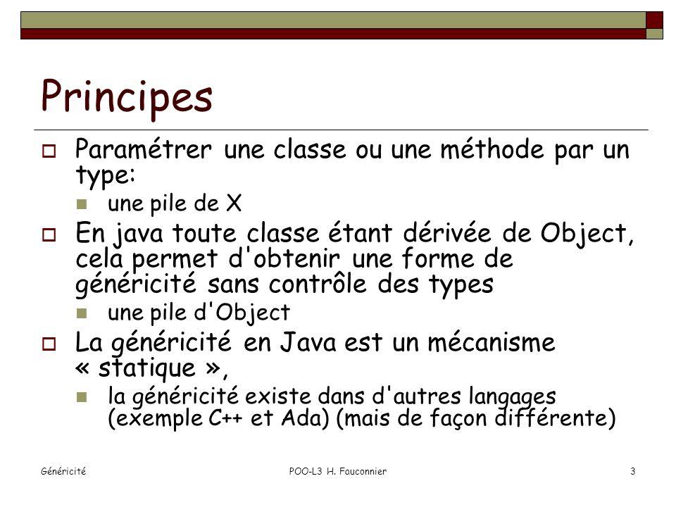 GénéricitéPOO-L3 H. Fauconnier3 Principes Paramétrer une classe ou une méthode par un type: une pile de X En java toute classe étant dérivée de Object