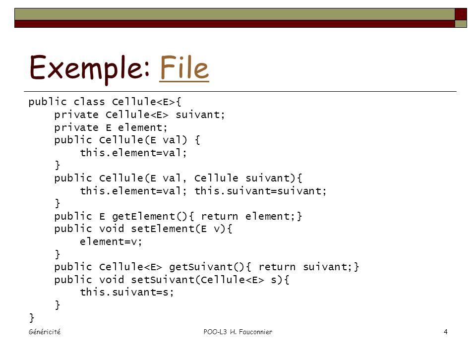 GénéricitéPOO-L3 H. Fauconnier4 Exemple: FileFile public class Cellule { private Cellule suivant; private E element; public Cellule(E val) { this.elem