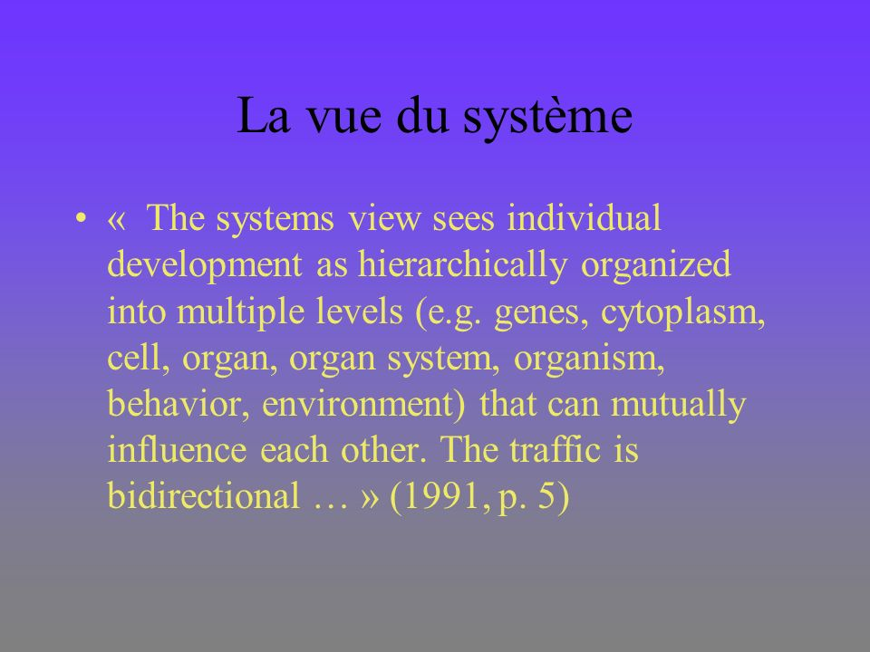 La vue du système « The systems view sees individual development as hierarchically organized into multiple levels (e.g. genes, cytoplasm, cell, organ,