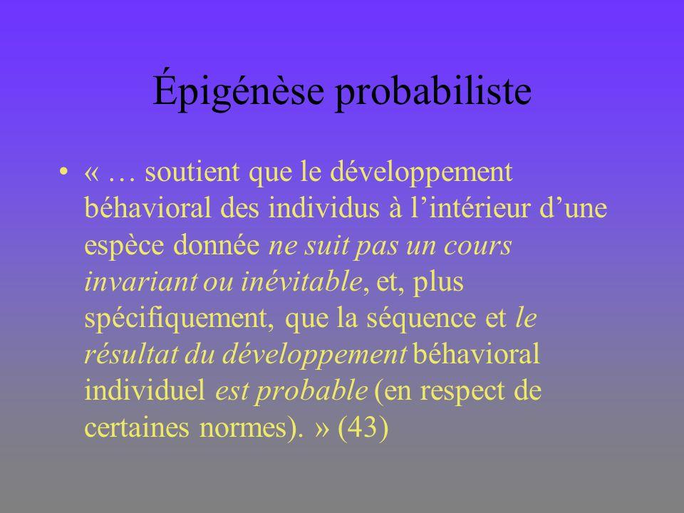 Épigénèse probabiliste « … soutient que le développement béhavioral des individus à lintérieur dune espèce donnée ne suit pas un cours invariant ou in