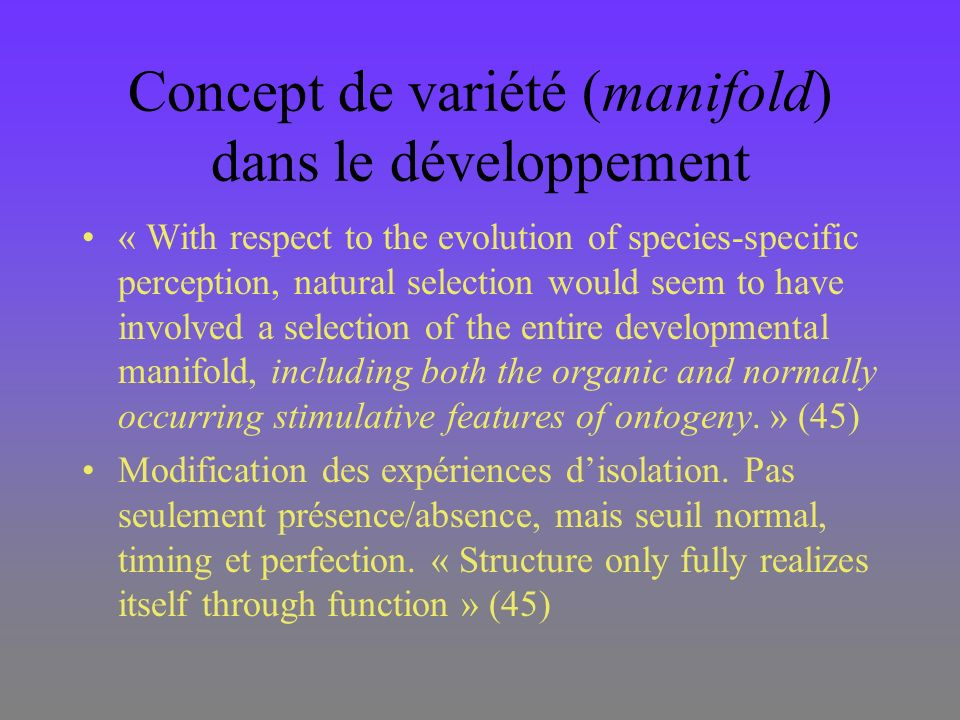 Concept de variété (manifold) dans le développement « With respect to the evolution of species-specific perception, natural selection would seem to have involved a selection of the entire developmental manifold, including both the organic and normally occurring stimulative features of ontogeny.