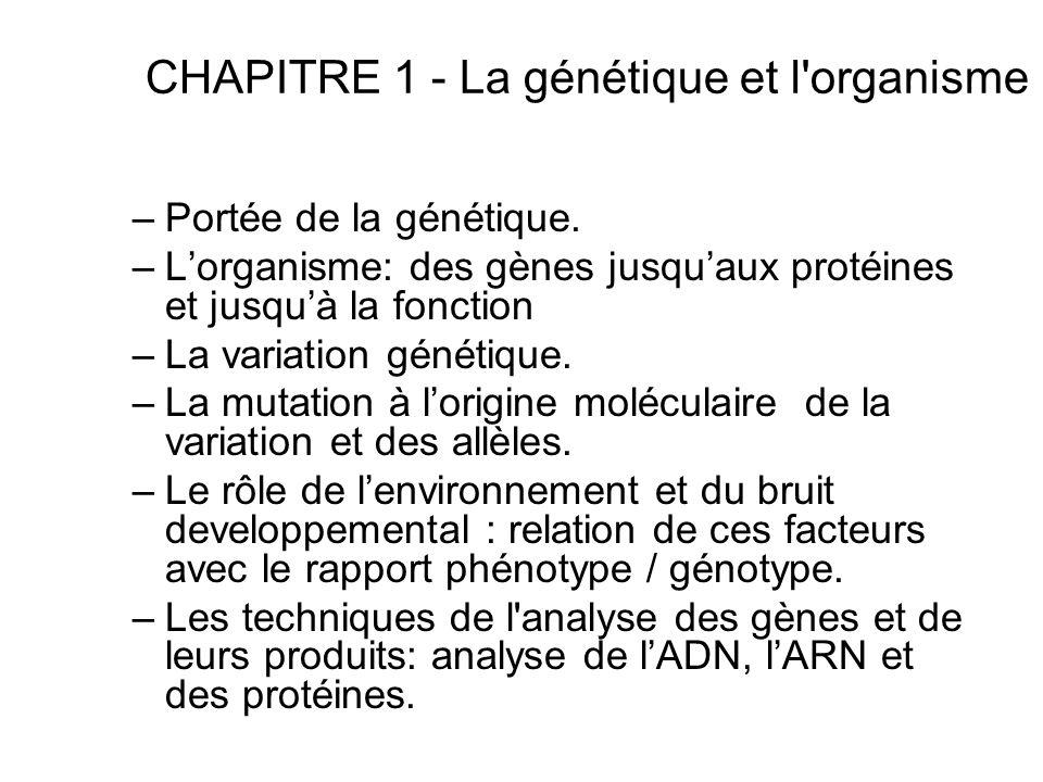 CHAPITRE 1 - La génétique et l'organisme –Portée de la génétique. –Lorganisme: des gènes jusquaux protéines et jusquà la fonction –La variation généti