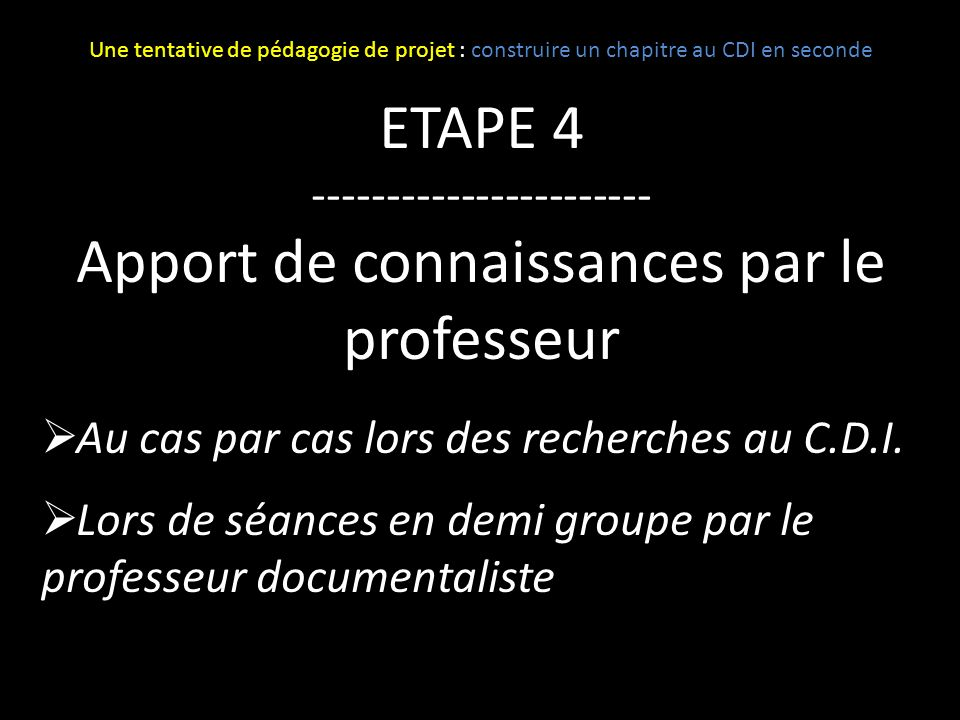 ETAPE 4 ----------------------- Apport de connaissances par le professeur Au cas par cas lors des recherches au C.D.I. Lors de séances en demi groupe