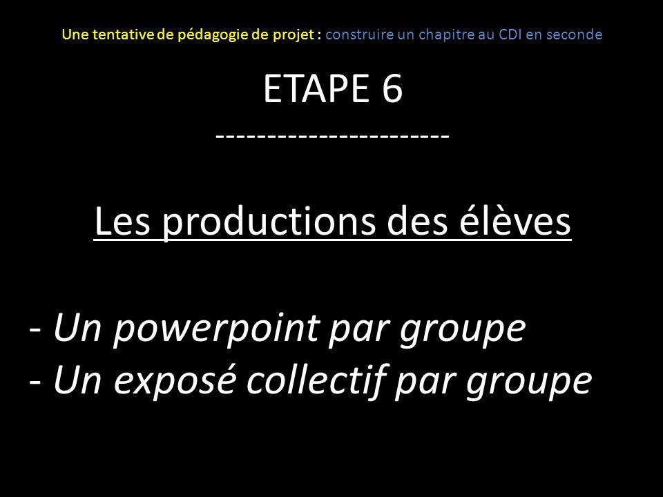 ETAPE 6 ----------------------- Les productions des élèves - Un powerpoint par groupe - Un exposé collectif par groupe Une tentative de pédagogie de p