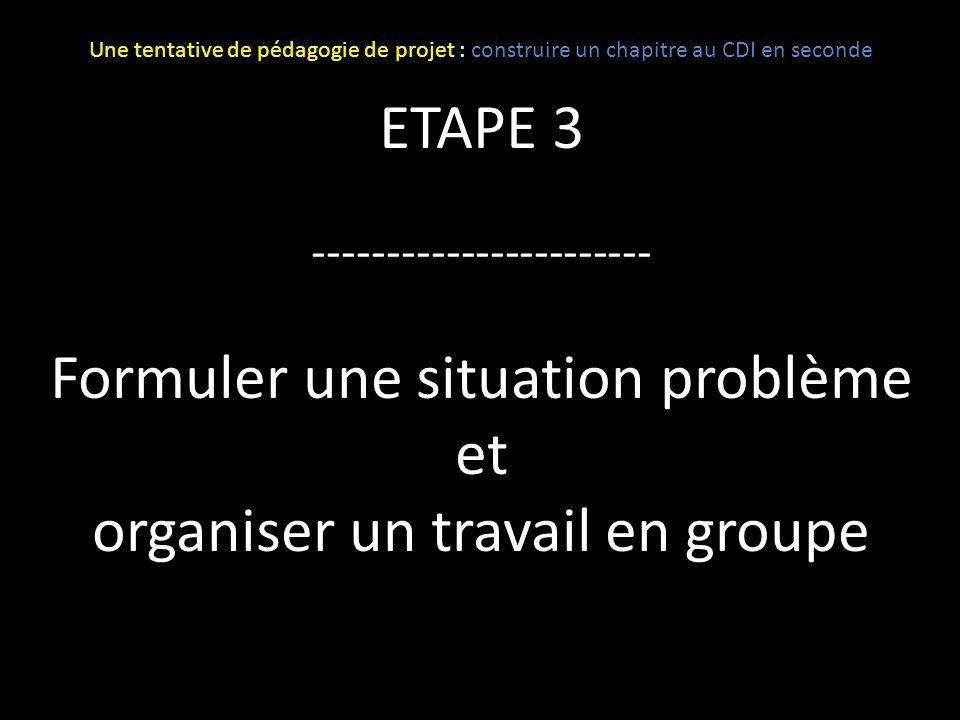 ETAPE 3 ----------------------- Formuler une situation problème et organiser un travail en groupe Une tentative de pédagogie de projet : construire un