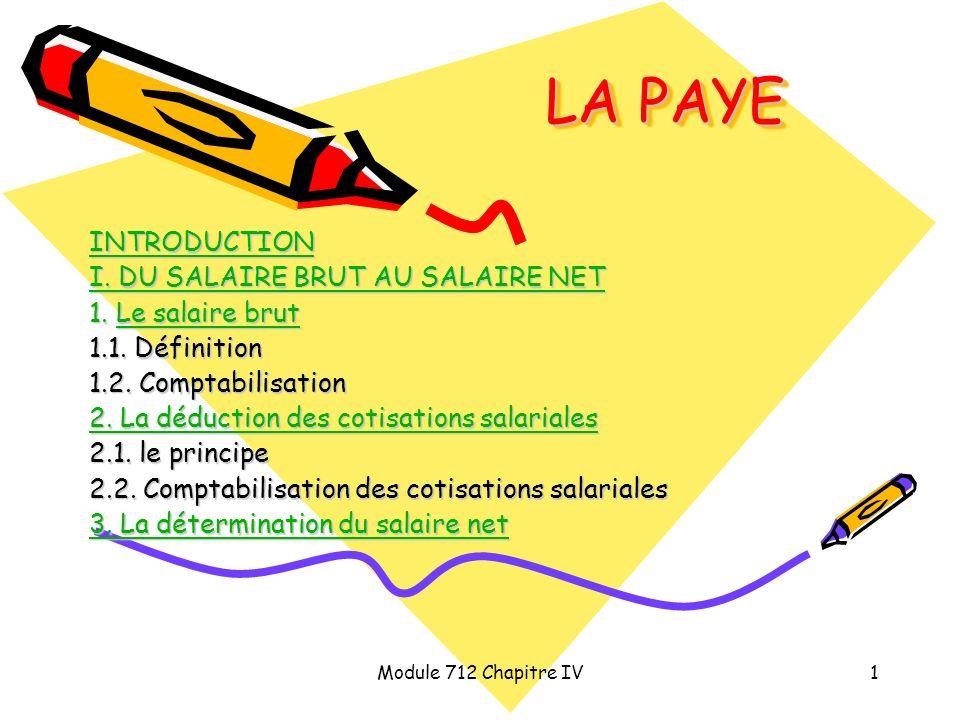 Module 712 Chapitre IV1 LA PAYE INTRODUCTION I. DU SALAIRE BRUT AU SALAIRE NET I. DU SALAIRE BRUT AU SALAIRE NET 1. Le salaire brut Le salaire brutLe