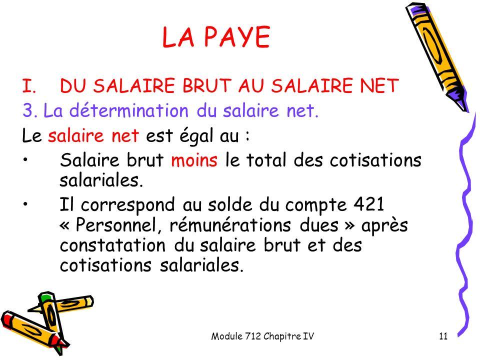 Module 712 Chapitre IV11 LA PAYE I.DU SALAIRE BRUT AU SALAIRE NET 3. La détermination du salaire net. Le salaire net est égal au : Salaire brut moins
