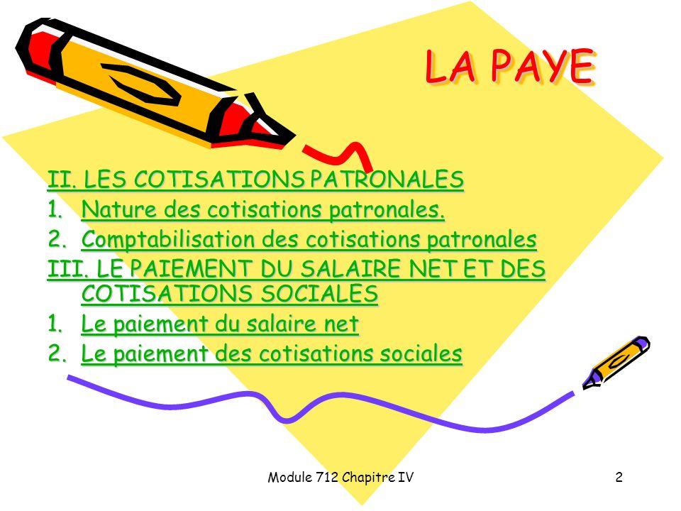 Module 712 Chapitre IV3 LA PAYE INTRODUCTION : (1/2) Lemploi de salariés génère pour une entreprise trois types de coûts (document 1 page 4) : Le salaire brut Les cotisations sociales patronales Les impôts assis sur la masse salariale.