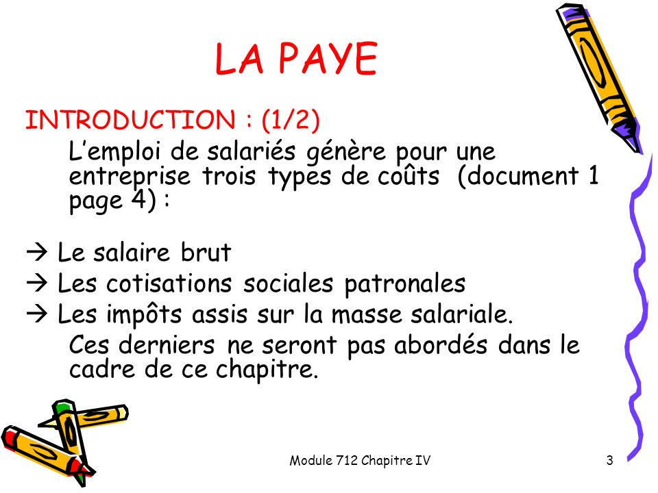 Module 712 Chapitre IV4 LA PAYE INTRODUCTION : 2/2 Dun point de vue pratique, le traitement comptable de la paye va nécessiter les 4 étapes suivantes : Comptabilisation du salaire brut, des cotisations salariales et du salaire net à verser au salarié.