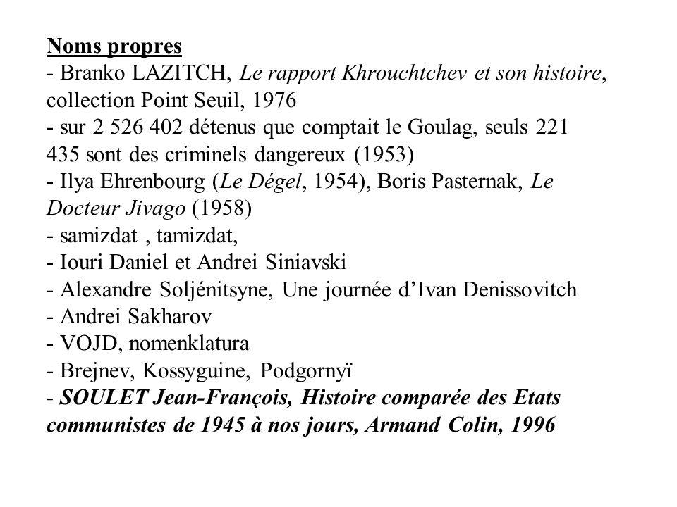 Noms propres - Branko LAZITCH, Le rapport Khrouchtchev et son histoire, collection Point Seuil, 1976 - sur 2 526 402 détenus que comptait le Goulag, seuls 221 435 sont des criminels dangereux (1953) - Ilya Ehrenbourg (Le Dégel, 1954), Boris Pasternak, Le Docteur Jivago (1958) - samizdat, tamizdat, - Iouri Daniel et Andrei Siniavski - Alexandre Soljénitsyne, Une journée dIvan Denissovitch - Andrei Sakharov - VOJD, nomenklatura - Brejnev, Kossyguine, Podgornyï - SOULET Jean-François, Histoire comparée des Etats communistes de 1945 à nos jours, Armand Colin, 1996