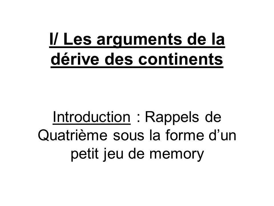 I/ Les arguments de la dérive des continents Introduction : Rappels de Quatrième sous la forme dun petit jeu de memory