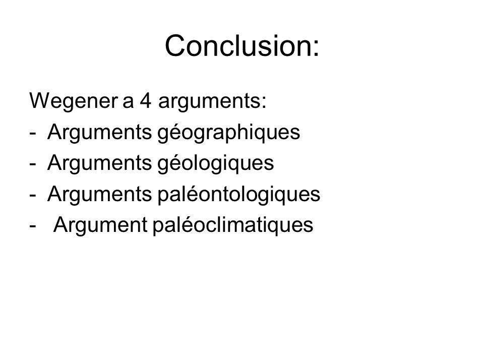 Conclusion: Wegener a 4 arguments: -Arguments géographiques -Arguments géologiques -Arguments paléontologiques - Argument paléoclimatiques