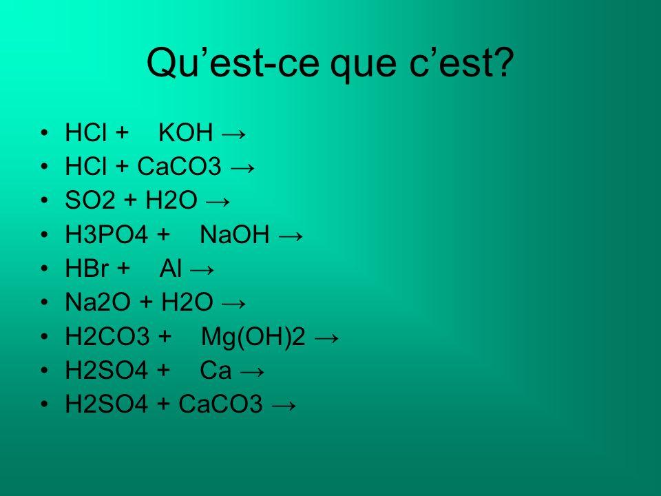 Quest-ce que cest? HCl + KOH HCl + CaCO3 SO2 + H2O H3PO4 + NaOH HBr + Al Na2O + H2O H2CO3 + Mg(OH)2 H2SO4 + Ca H2SO4 + CaCO3