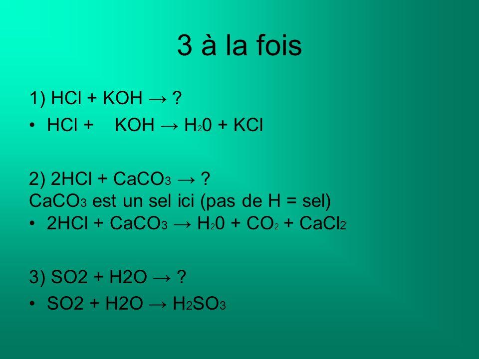 3 à la fois 1) HCl + KOH ? HCl + KOH H 2 0 + KCl 2) 2HCl + CaCO 3 ? CaCO 3 est un sel ici (pas de H = sel) 2HCl + CaCO 3 H 2 0 + CO 2 + CaCl 2 3) SO2
