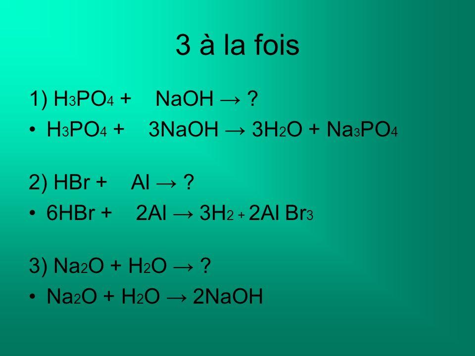3 à la fois 1) H 3 PO 4 + NaOH ? H 3 PO 4 + 3NaOH 3H 2 O + Na 3 PO 4 2) HBr + Al ? 6HBr + 2Al 3H 2 + 2Al Br 3 3) Na 2 O + H 2 O ? Na 2 O + H 2 O 2NaOH